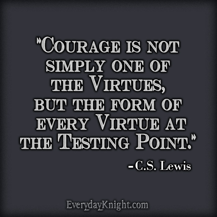 """Courage is not simply one of the virtues, but the form of every virtue at the testing point.""  - C.S. Lewis"